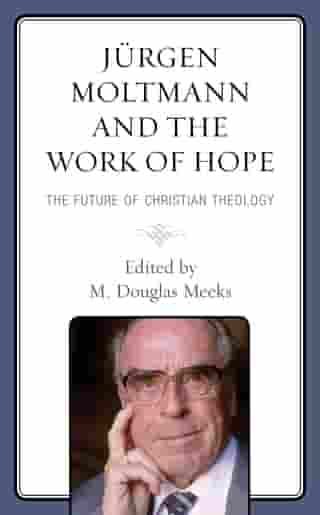 Jürgen Moltmann and the Work of Hope: The Future of Christian Theology