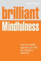 Brilliant Mindfulness: How the mindful approach can help you towards a healthier mind and body - and a better life by Cheryl Rezek