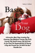 Basic Care Tips For Your Dog: Information About Dogs Including Dog Grooming, Dog Obedience Training, Dog Potty Training, Dog Healt by Kathryn Y. Hufford