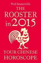 The Rooster in 2015: Your Chinese Horoscope by Neil Somerville