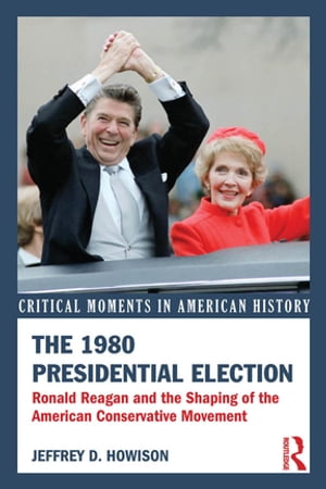 The 1980 Presidential Election Ronald Reagan and the Shaping of the American Conservative Movement
