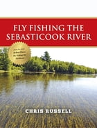 Fly Fishing the Sebasticook River by Chris Russell