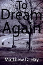 To Dream Again by Matthew D. Hay