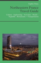 Northeastern France Travel Guide: Culture - Sightseeing - Activities - Hotels - Nightlife - Restaurants – Transportation (including Alsace, Lorraine & by Sophie Parry