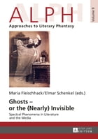 Ghosts – or the (Nearly) Invisible: Spectral Phenomena in Literature and the Media by Maria Fleischhack