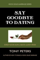 SAY GOODBYE TO DATING: Find Your Soul Mate God's Way by Tony Peters
