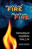 Ancient Fire, Modern Fire: Understanding and Living With Our Friend and Foe by Einar Jensen