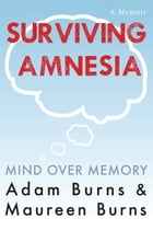 Surviving Amnesia: Mind Over Memory by Adam Burns