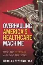 Overhauling America's Healthcare Machine: Stop the Bleeding and Save Trillions by Douglas A. Perednia