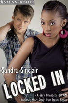 Locked In - A Sexy Interracial BWWM Romance Short Story from Steam Books by Sandra Sinclair