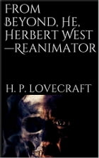 From Beyond, He, Herbert West—Reanimator by H. P. Lovecraft