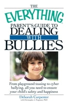 The Everything Parent's Guide to Dealing with Bullies: From playground teasing to cyber bullying, all you need to ensure your child's safety and happi by Deborah Carpenter