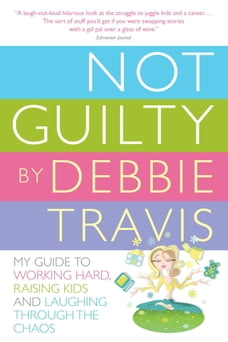 Not Guilty: My Guide to Working Hard, Raising Kids and Laughing through the Chaos