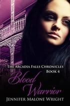 Blood Warrior: The Arcadia Falls Chronicles, #4 by Jennifer Malone Wright