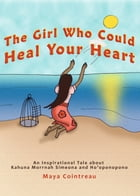 The Girl Who Could Heal Your Heart: An Inspirational Tale About Kahuna Morrnah Simeona and Ho'oponopono by Maya Cointreau
