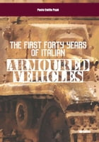 The First Forty Years of Italian Armoured Vehicles by Paolo Emilio Papò