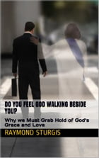 Do You Feel God Walking Beside You?: Why we Must Grab Hold of God's Grace and Love by Raymond Sturgis