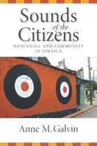 Sounds of the Citizens: Dancehall and Community in Jamaica by Anne Galvin