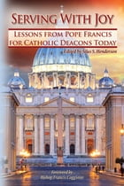 Serving With Joy: Lessons From Pope Francis for Catholic Deacons Today by Greg Kandra