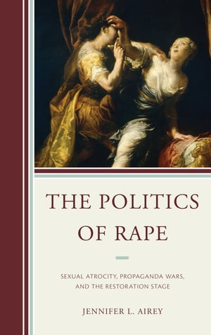 The Politics of Rape Sexual Atrocity,  Propaganda Wars,  and the Restoration Stage