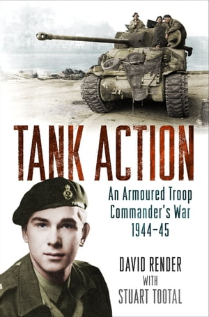 Tank Action An Armoured Troop Commander's War 1944?45