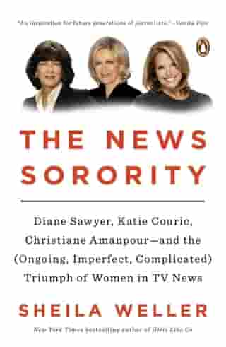 The News Sorority: Diane Sawyer, Katie Couric, Christiane Amanpour-and the (Ongoing, Imperfect, Complicated) Triumph of by Sheila Weller