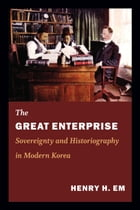 The Great Enterprise: Sovereignty and Historiography in Modern Korea by Henry Em