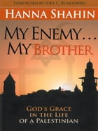 My Enemy . . . My Brother: God's Grace in the Life of a Palestinian by Hanna Shahin