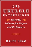 The Ukulele Entertainer: Powerful Pointers for Players and Performers by Ralph Shaw