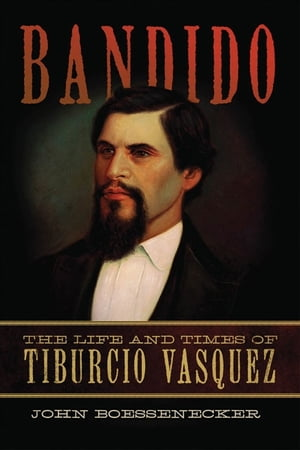 Bandido The Life and Times of Tiburcio Vasquez