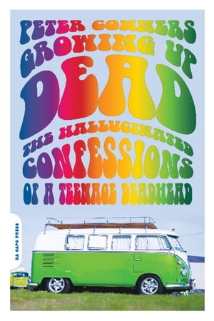 Growing Up Dead The Hallucinated Confessions of a Teenage Deadhead
