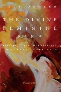 The Divine Feminine Fire: Creativity and Your Yearning to Express Your Self