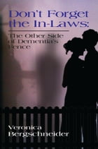 DON'T FORGET THE IN-LAWS: The Other Side of Dementia's Fence by Veronica Bergschneider