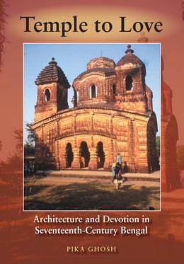 Book Temple to Love: Architecture and Devotion in Seventeenth-Century Bengal by Pika Ghosh