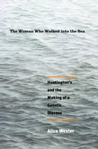 The Woman Who Walked into the Sea: Huntington's and the Making of a Genetic Disease by Alice Wexler
