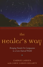 The Healer's Way: Bringing Hands-On Compassion to a Love-Starved World by Larsen, Earnie