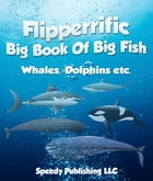 Flipperrific Big Book Of Big Fish (Whales, Dolphins etc) by Speedy Publishing