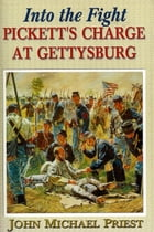 Into the Fight: Pickett's Charge at Gettysburg by John Michael Priest