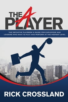 The A Player: The Definitive Playbook & Guide for Employees and Leaders Who Want to Play and…