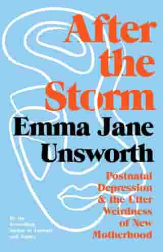 After the Storm: Postnatal Depression and the Utter Weirdness of New Motherhood by Emma Jane Unsworth