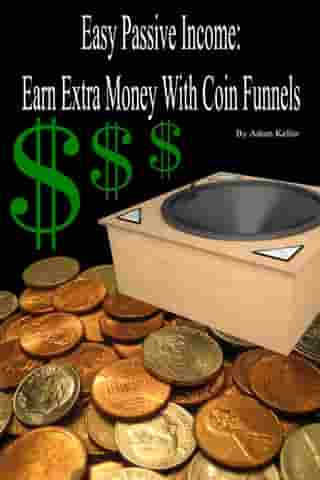 Easy Passive Income: Earn Extra Money With Coin Funnels by Adam Keller