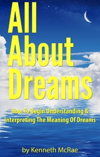 All About Dreams: How To Begin Understanding And Interpreting The Meaning Of Dreams