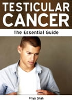 Testicular Cancer: The Essential Guide by Priya Shah