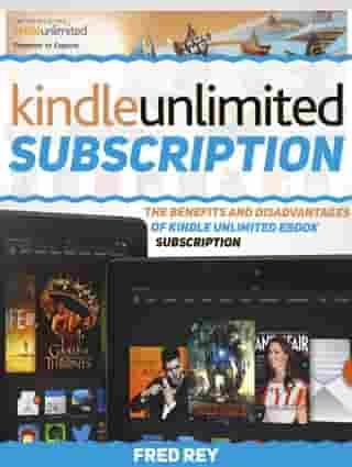 Kindle Unlimited Subscription: The Benefits and Disadvantages of Kindle Unlimited eBook Subscription