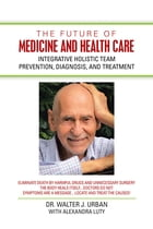 The Future of Medicine and Health Care: Integrative Holistic Team Prevention, Diagnosis, and Treatment by Dr. Walter J. Urban