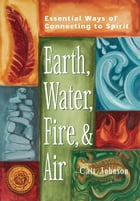 Earth, Water, Fire and Air: Essential Ways of Connecting to Spirit by Cait Johnson