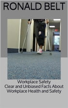 Workplace Safety: Clear and Unbiased Facts About Workplace Health and Safety by Ronald Belt