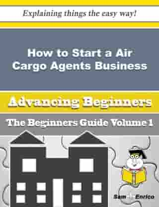 How to Start a Air Cargo Agents Business (Beginners Guide): How to Start a Air Cargo Agents Business (Beginners Guide) by Glady Dumas