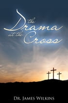 The Drama at the Cross by Dr. James Wilkins