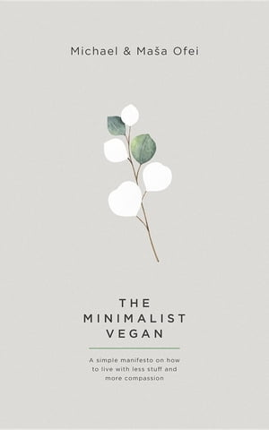 The Minimalist Vegan: A simple manifesto on why to live with less stuff and more compassion by Michael Ofei